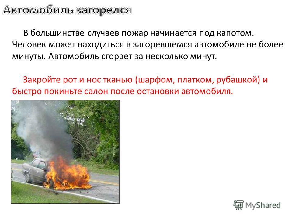В большинстве случаев пожар начинается под капотом. Человек может находиться в загоревшемся автомобиле не более минуты. Автомобиль сгорает за несколько минут. Закройте рот и нос тканью (шарфом, платком, рубашкой) и быстро покиньте салон после останов