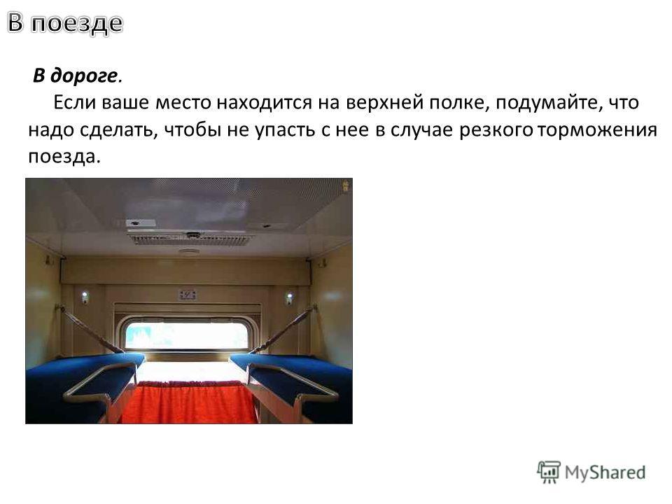 В дороге. Если ваше место находится на верхней полке, подумайте, что надо сделать, чтобы не упасть с нее в случае резкого торможения поезда.