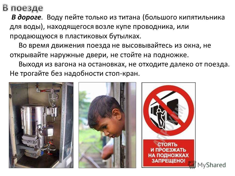 В дороге. Воду пейте только из титана (большого кипятильника для воды), находящегося возле купе проводника, или продающуюся в пластиковых бутылках. Во время движения поезда не высовывайтесь из окна, не открывайте наружные двери, не стойте на подножке