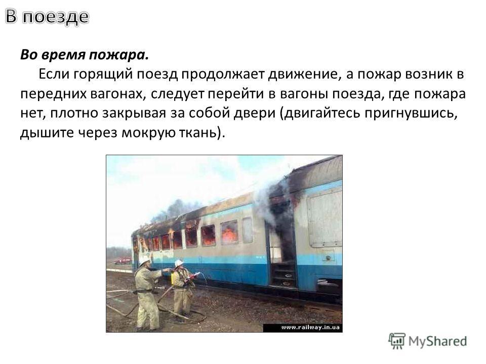 Во время пожара. Если горящий поезд продолжает движение, а пожар возник в передних вагонах, следует перейти в вагоны поезда, где пожара нет, плотно закрывая за собой двери (двигайтесь пригнувшись, дышите через мокрую ткань).