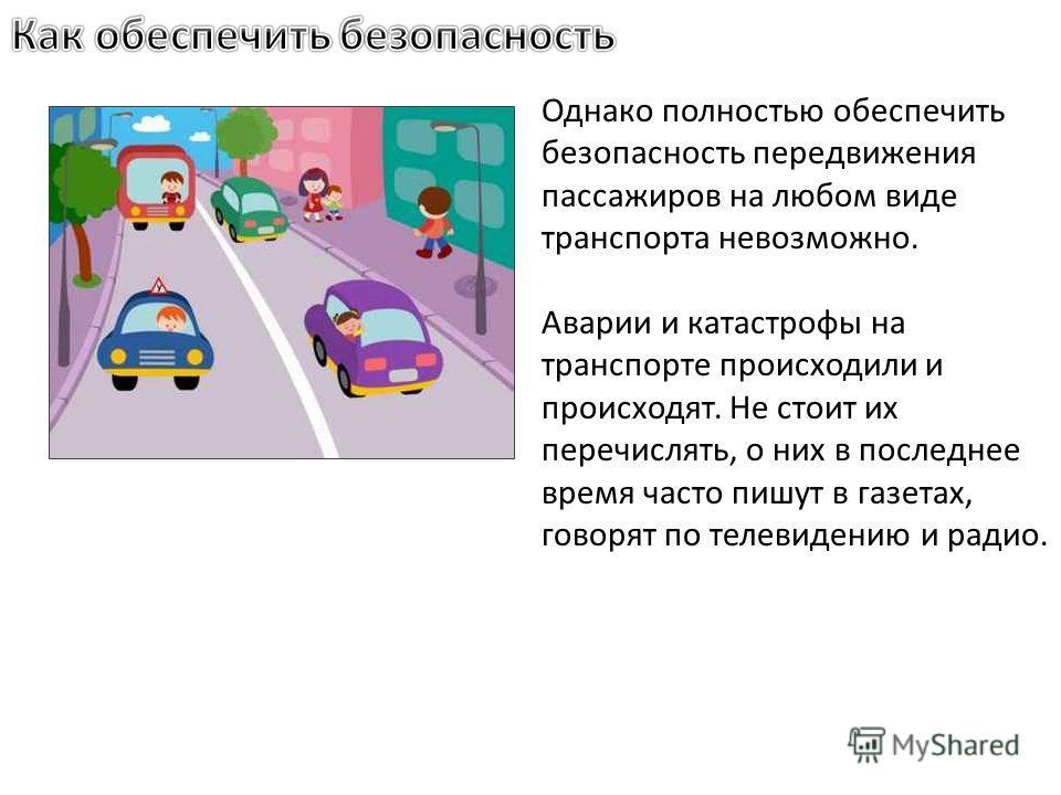 Однако полностью обеспечить безопасность передвижения пассажиров на любом виде транспорта невозможно. Аварии и катастрофы на транспорте происходили и происходят. Не стоит их перечислять, о них в последнее время часто пишут в газетах, говорят по телев
