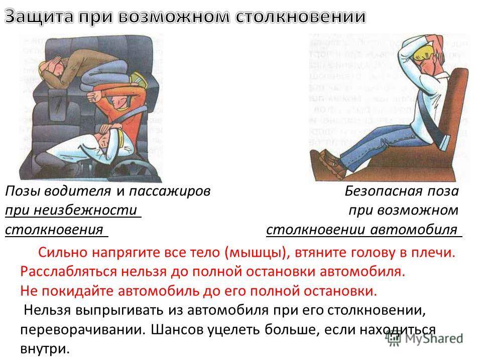 Сильно напрягите все тело (мышцы), втяните голову в плечи. Расслабляться нельзя до полной остановки автомобиля. Не покидайте автомобиль до его полной остановки. Нельзя выпрыгивать из автомобиля при его столкновении, переворачивании. Шансов уцелеть бо