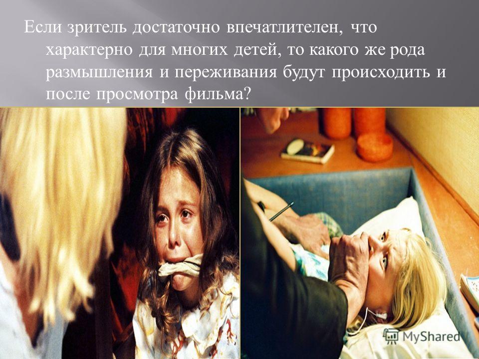 Если зритель достаточно впечатлителен, что характерно для многих детей, то какого же рода размышления и переживания будут происходить и после просмотра фильма ?