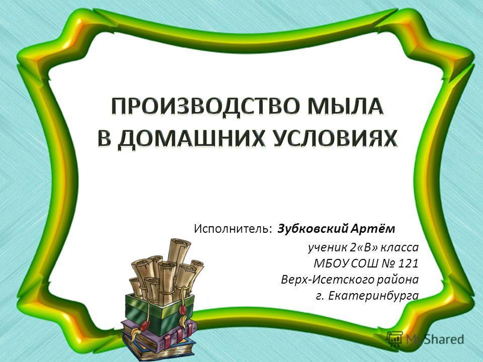 Исполнитель : Зубковский Артём ученик 2«В» класса МБОУ СОШ 121 Верх-Исетского района г. Екатеринбурга