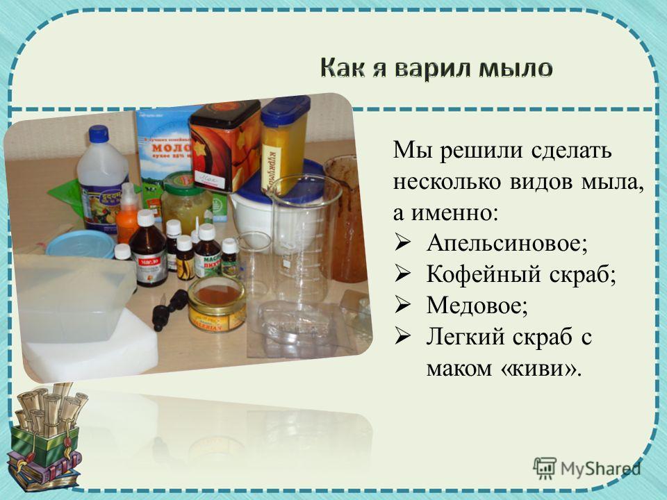 Мы решили сделать несколько видов мыла, а именно: Апельсиновое; Кофейный скраб; Медовое; Легкий скраб с маком «киви».