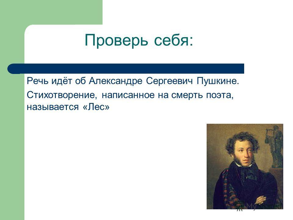 Проверь себя: Речь идёт об Александре Сергеевич Пушкине. Стихотворение, написанное на смерть поэта, называется «Лес»