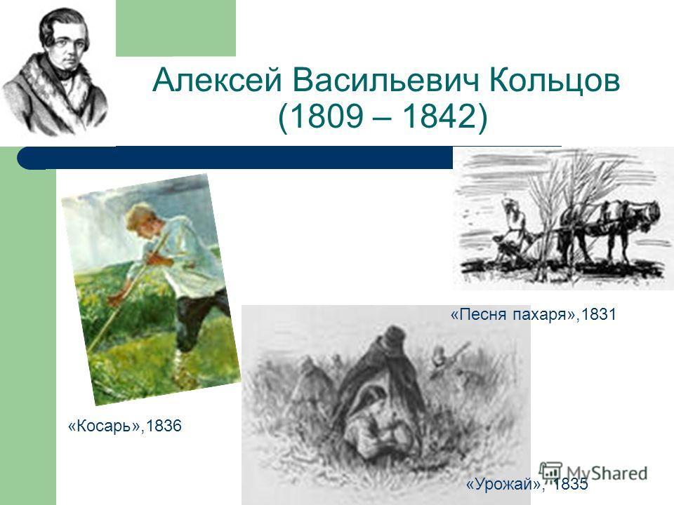 Алексей Васильевич Кольцов (1809 – 1842) «Песня пахаря»,1831 «Косарь»,1836 «Урожай», 1835