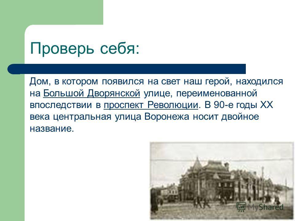 Проверь себя: Дом, в котором появился на свет наш герой, находился на Большой Дворянской улице, переименованной впоследствии в проспект Революции. В 90-е годы XX века центральная улица Воронежа носит двойное название.