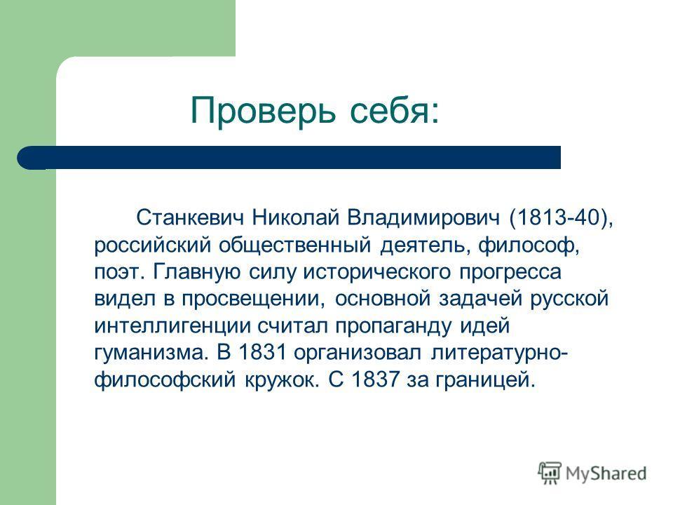 Проверь себя: Станкевич Николай Владимирович (1813-40), российский общественный деятель, философ, поэт. Главную силу исторического прогресса видел в просвещении, основной задачей русской интеллигенции считал пропаганду идей гуманизма. В 1831 организо