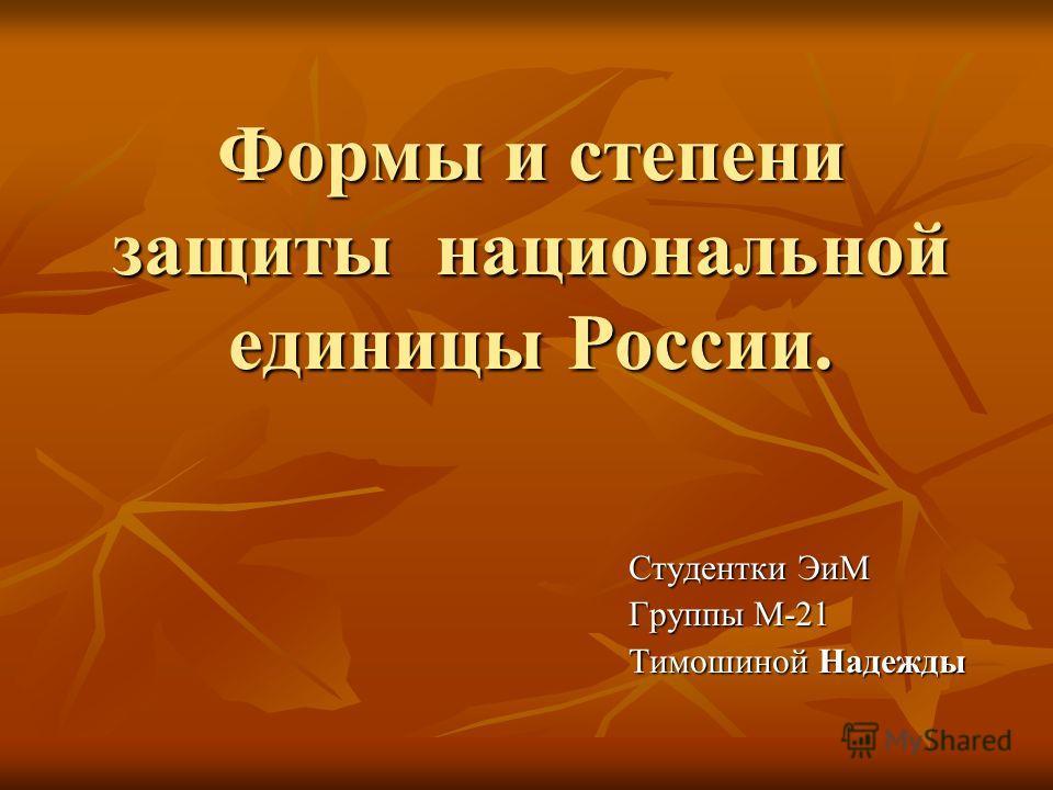 Формы и степени защиты национальной единицы России. Студентки ЭиМ Группы М-21 Тимошиной Надежды