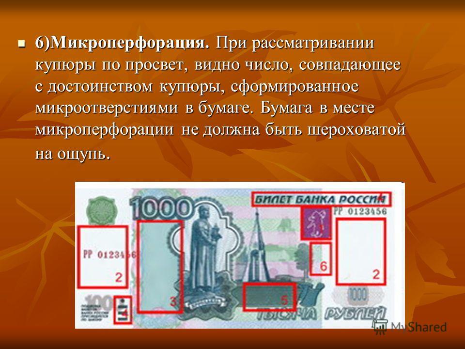 6)Микроперфорация. При рассматривании купюры по просвет, видно число, совпадающее с достоинством купюры, сформированное микроотверстиями в бумаге. Бумага в месте микроперфорации не должна быть шероховатой на ощупь. 6)Микроперфорация. При рассматриван