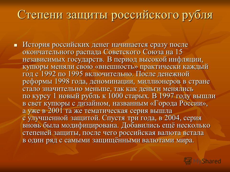 Степени защиты российского рубля История российских денег начинается сразу после окончательного распада Советского Союза на 15 независимых государств. В период высокой инфляции, купюры меняли свою «внешность» практически каждый год с 1992 по 1995 вкл