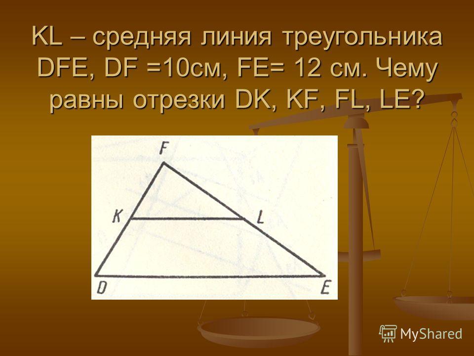 KL – средняя линия треугольника DFE, DF =10см, FE= 12 см. Чему равны отрезки DK, KF, FL, LE?