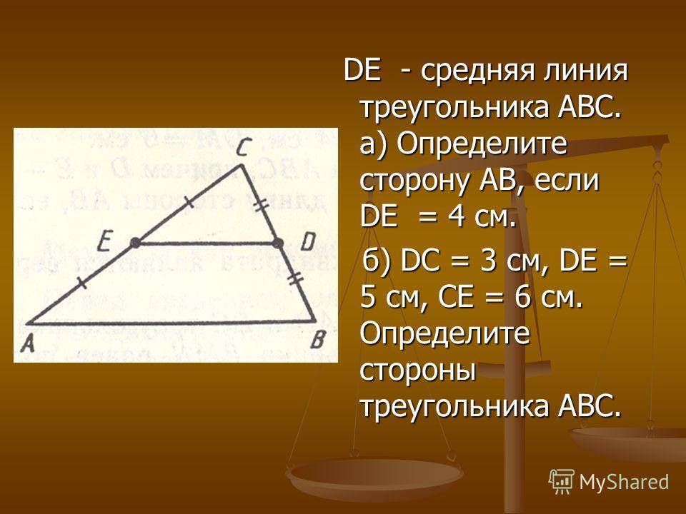 DE - средняя линия треугольника АВС. а) Определите сторону АВ, если DE = 4 см. DE - средняя линия треугольника АВС. а) Определите сторону АВ, если DE = 4 см. б) DС = 3 см, DЕ = 5 см, СЕ = 6 см. Определите стороны треугольника АВС. б) DС = 3 см, DЕ =