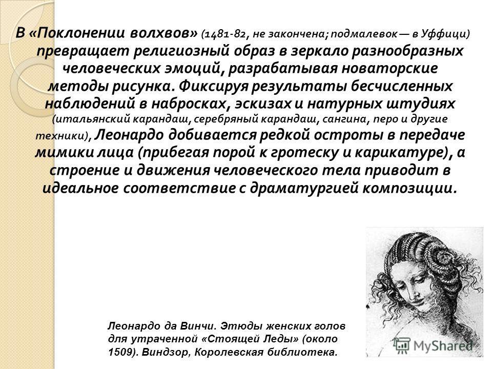 В « Поклонении волхвов » (1481-82, не закончена ; подмалевок в Уффици ) превращает религиозный образ в зеркало разнообразных человеческих эмоций, разрабатывая новаторские методы рисунка. Фиксируя результаты бесчисленных наблюдений в набросках, эскиза