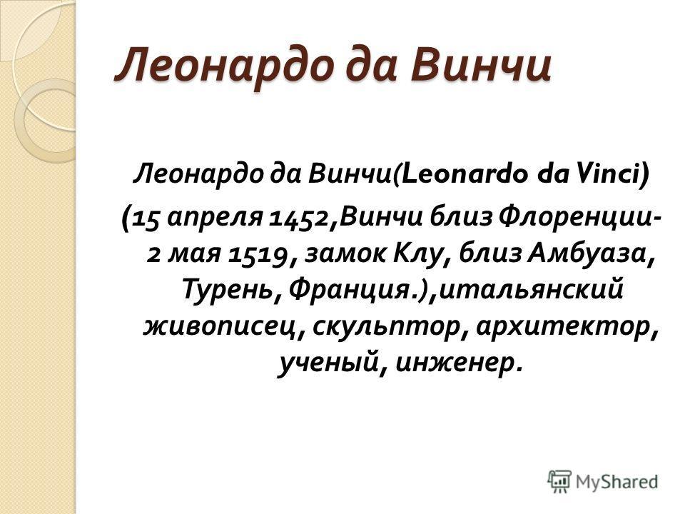 Леонардо да Винчи Леонардо да Винчи (Leonardo da Vinci) (15 апреля 1452, Винчи близ Флоренции - 2 мая 1519, замок Клу, близ Амбуаза, Турень, Франция.), итальянский живописец, скульптор, архитектор, ученый, инженер.