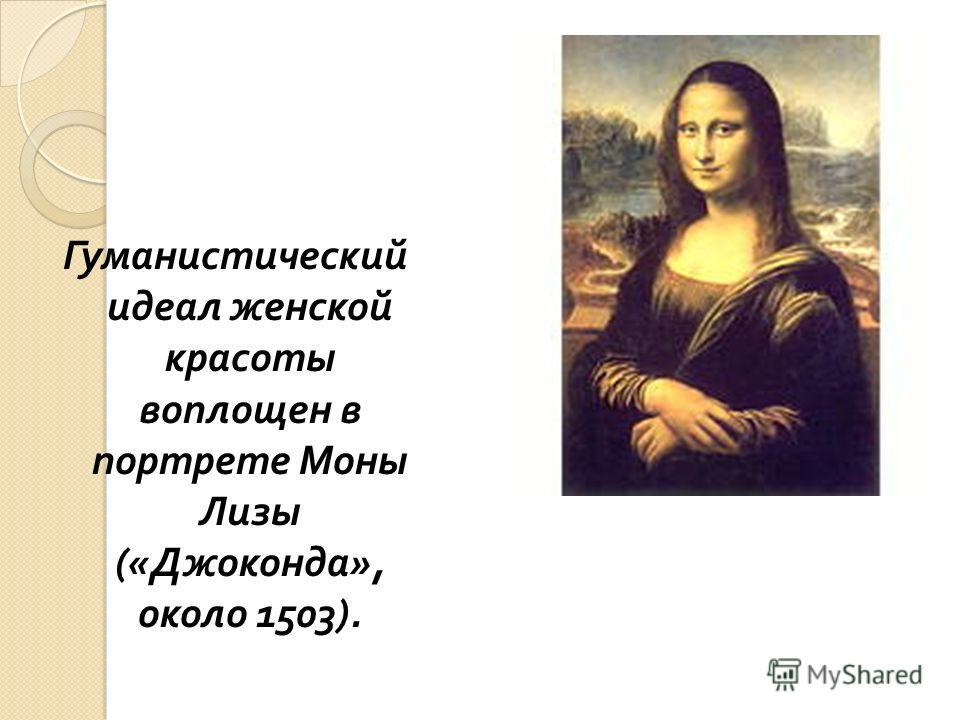 Гуманистический идеал женской красоты воплощен в портрете Моны Лизы (« Джоконда », около 1503).