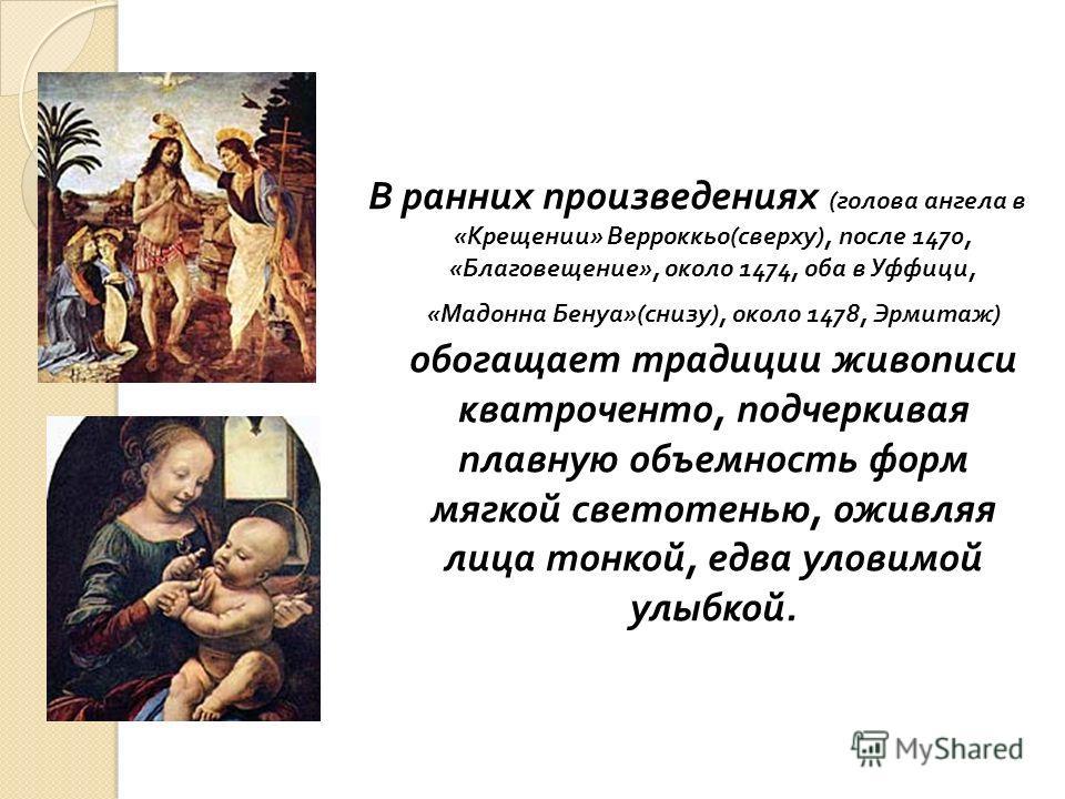 В ранних произведениях ( голова ангела в « Крещении » Верроккьо ( сверху ), после 1470, « Благовещение », около 1474, оба в Уффици, « Мадонна Бенуа »( снизу ), около 1478, Эрмитаж ) обогащает традиции живописи кватроченто, подчеркивая плавную объемно