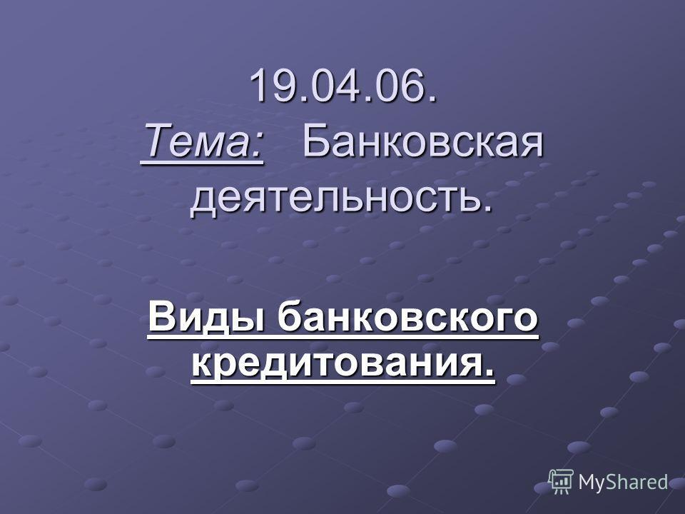 19.04.06. Тема: Банковская деятельность. Виды банковского кредитования.