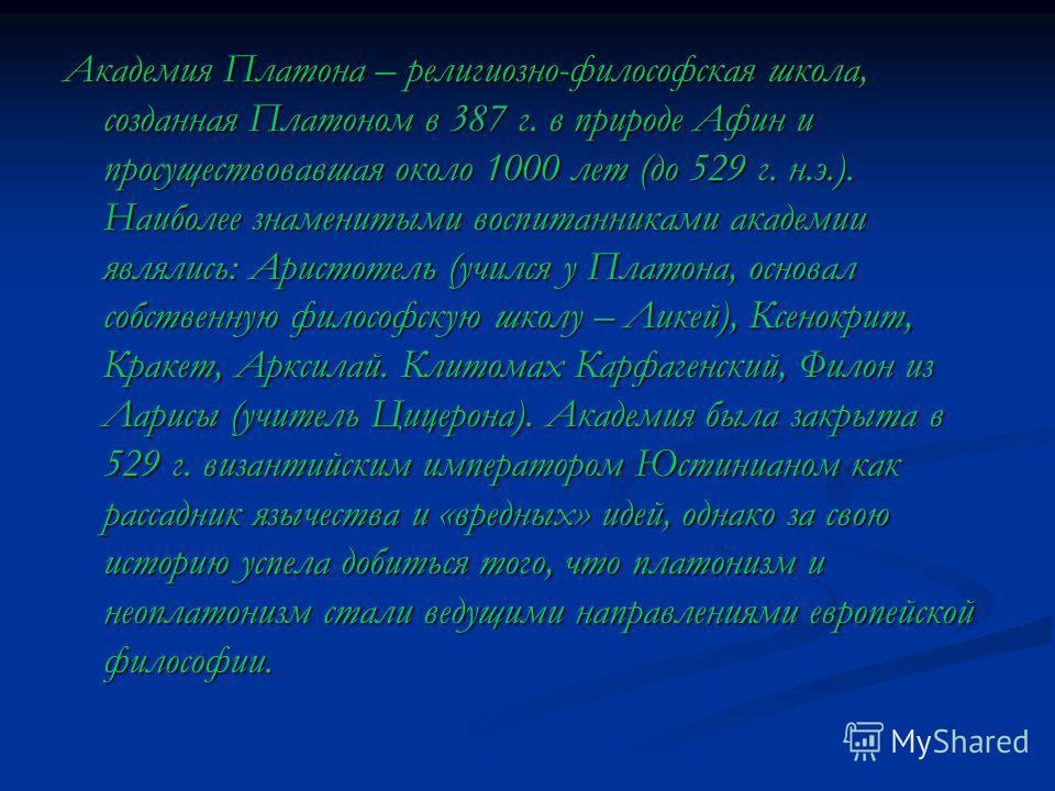 Академия Платона – религиозно-философская школа, созданная Платоном в 387 г. в природе Афин и просуществовавшая около 1000 лет (до 529 г. н.э.). Наиболее знаменитыми воспитанниками академии являлись: Аристотель (учился у Платона, основал собственную