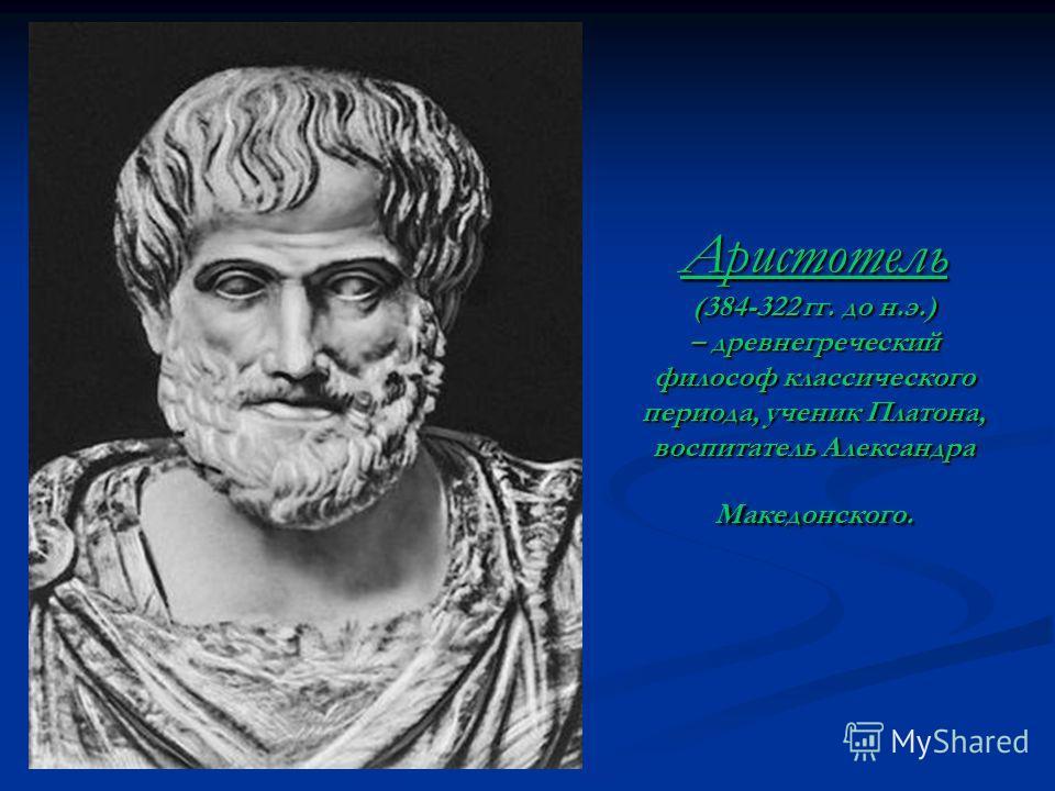 Аристотель (384-322 гг. до н.э.) – древнегреческий философ классического периода, ученик Платона, воспитатель Александра Македонского.