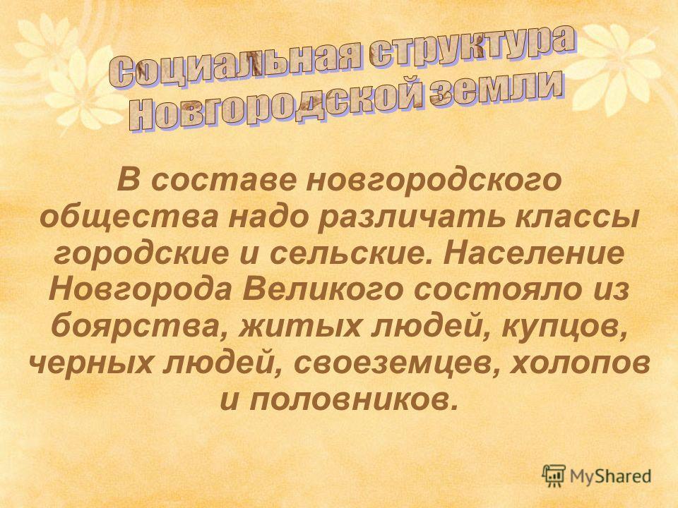 В составе новгородского общества надо различать классы городские и сельские. Население Новгорода Великого состояло из боярства, житых людей, купцов, черных людей, своеземцев, холопов и половников.