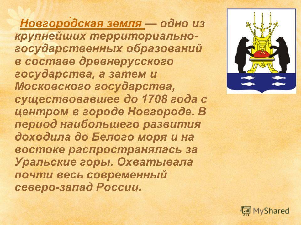 Новгоро́дская земля одно из крупнейших территориально- государственных образований в составе древнерусского государства, а затем и Московского государства, существовавшее до 1708 года c центром в городе Новгороде. В период наибольшего развития доходи
