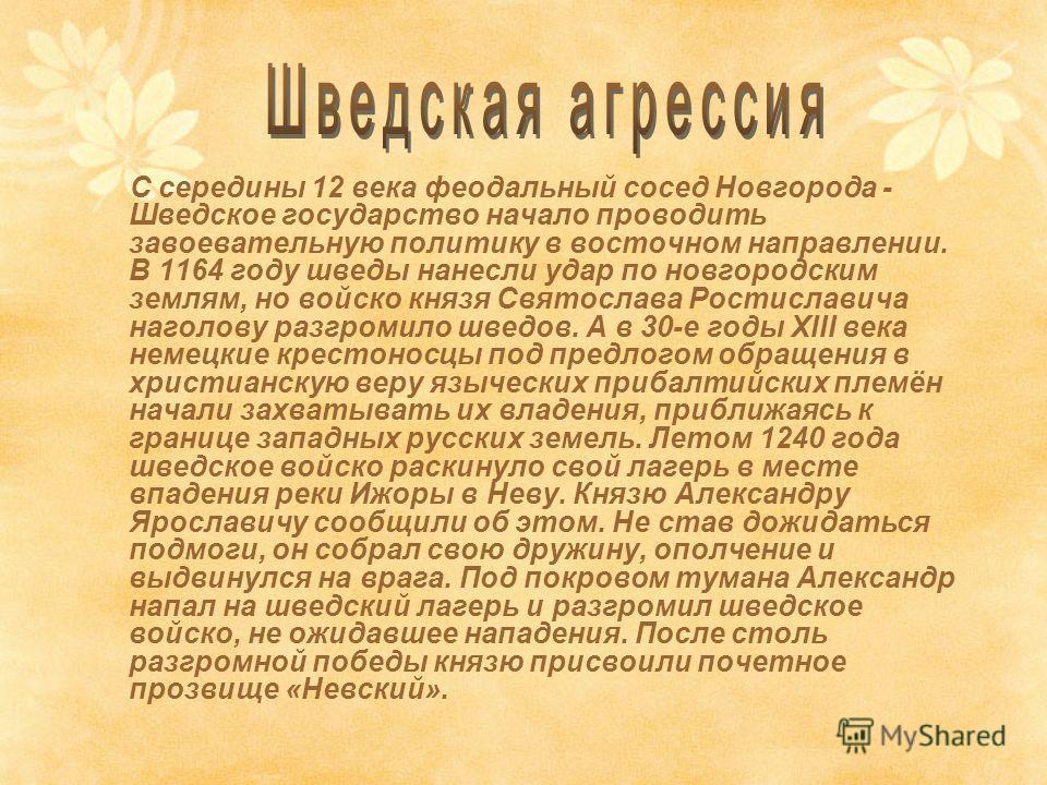 С середины 12 века феодальный сосед Новгорода - Шведское государство начало проводить завоевательную политику в восточном направлении. В 1164 году шведы нанесли удар по новгородским землям, но войско князя Святослава Ростиславича наголову разгромило