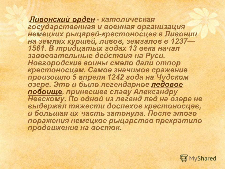 Ливонский орден - католическая государственная и военная организация немецких рыцарей-крестоносцев в Ливонии на землях куршей, ливов, земгалов в 1237 1561. В тридцатых годах 13 века начал завоевательные действия на Руси. Новгородские воины смело дали