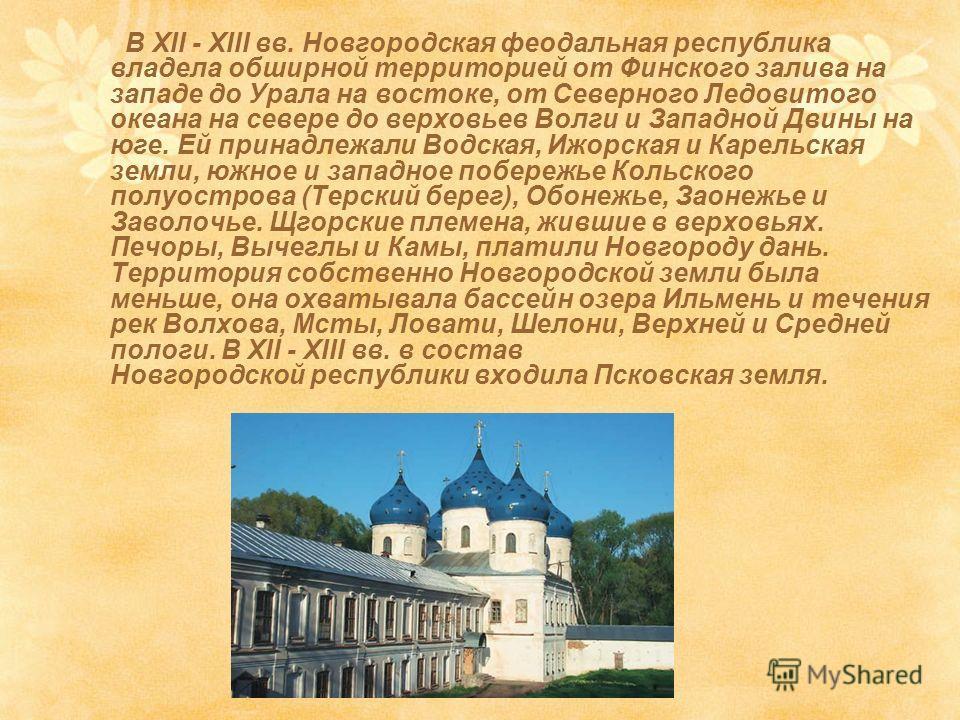 В ХII - ХIII вв. Новгородская феодальная республика владела обширной территорией от Финского залива на западе до Урала на востоке, от Северного Ледовитого океана на севере до верховьев Волги и Западной Двины на юге. Ей принадлежали Водская, Ижорская