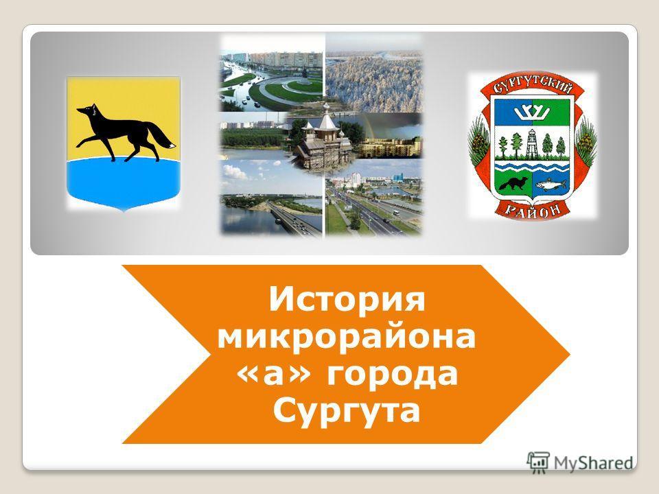 История микрорайона «а» города Сургута