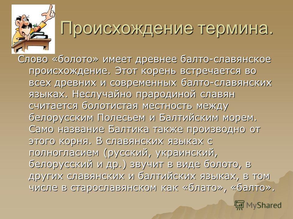 Происхождение термина. Происхождение термина. Слово «болото» имеет древнее балто-славянское происхождение. Этот корень встречается во всех древних и современных балто-славянских языках. Неслучайно прародиной славян считается болотистая местность межд