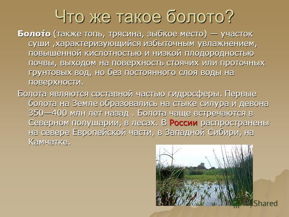 Что же такое болото? Боло́то (также топь, трясина, зыбкое место) участок суши,характеризующийся избыточным увлажнением, повышенной кислотностью и низкой плодородностью почвы, выходом на поверхность стоячих или проточных грунтовых вод, но без постоянн