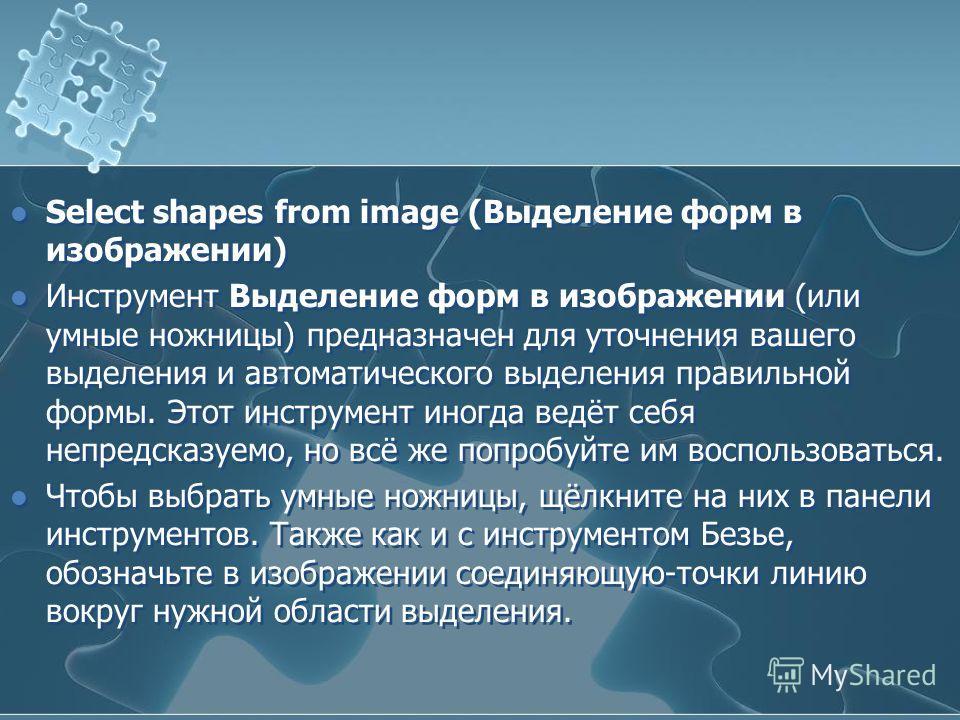 Select shapes from image (Выделение форм в изображении) Инструмент Выделение форм в изображении (или умные ножницы) предназначен для уточнения вашего выделения и автоматического выделения правильной формы. Этот инструмент иногда ведёт себя непредсказ
