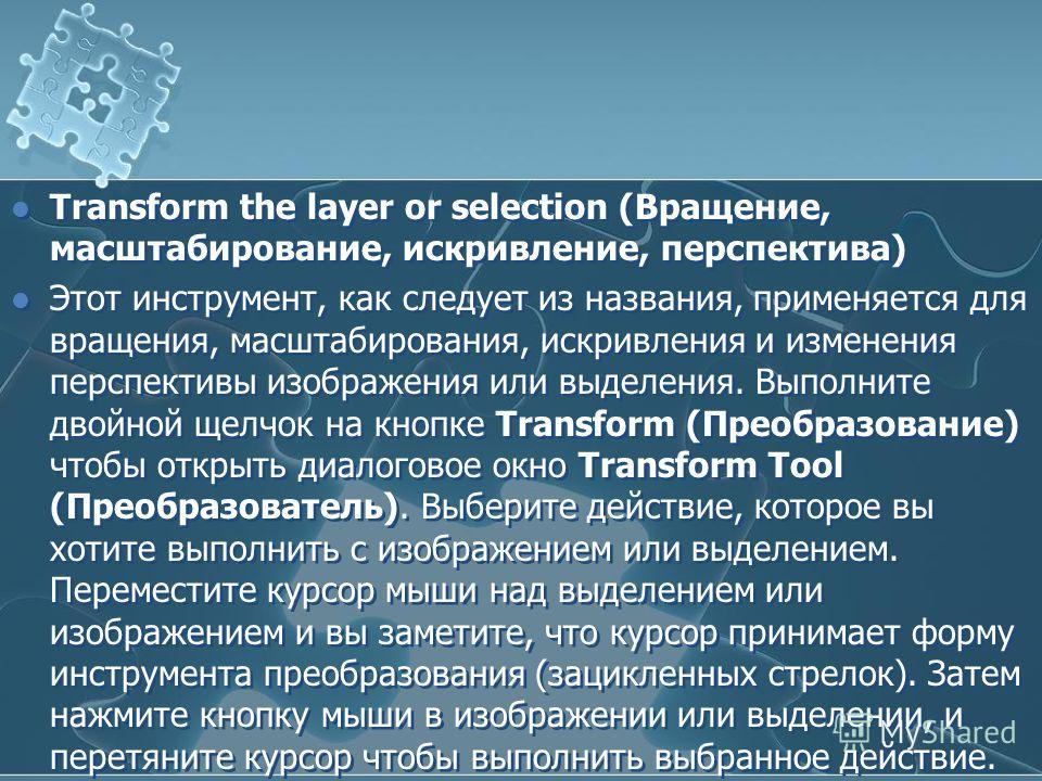 Transform the layer or selection (Вращение, масштабирование, искривление, перспектива) Этот инструмент, как следует из названия, применяется для вращения, масштабирования, искривления и изменения перспективы изображения или выделения. Выполните двойн
