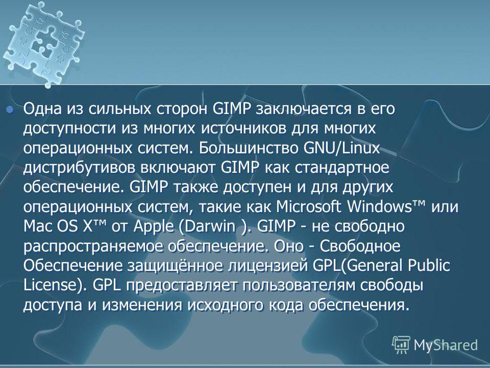 Одна из сильных сторон GIMP заключается в его доступности из многих источников для многих операционных систем. Большинство GNU/Linux дистрибутивов включают GIMP как стандартное обеспечение. GIMP также доступен и для других операционных систем, такие