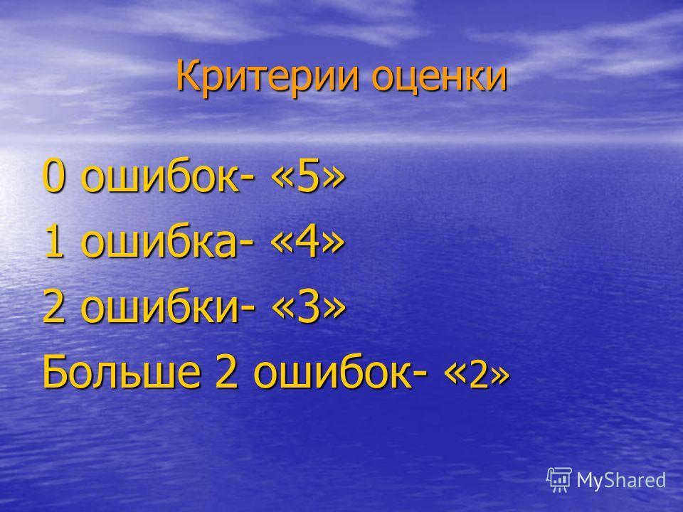 Критерии оценки 0 ошибок- «5» 1 ошибка- «4» 2 ошибки- «3» Больше 2 ошибок- « 2»