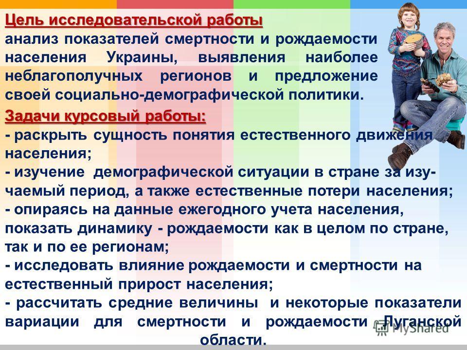 Цель исследовательской работы анализ показателей смертности и рождаемости населения Украины, выявления наиболее неблагополучных регионов и предложение своей социально-демографической политики. Задачи курсовый работы: - раскрыть сущность понятия естес