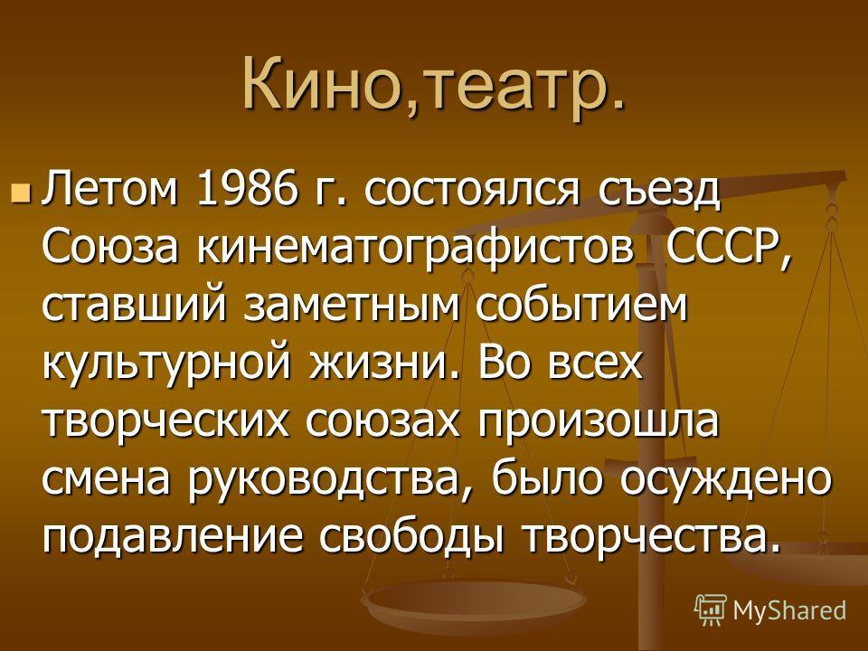 Кино,театр. Летом 1986 г. состоялся съезд Союза кинематографистов СССР, ставший заметным событием культурной жизни. Во всех творческих союзах произошла смена руководства, было осуждено подавление свободы творчества. Летом 1986 г. состоялся съезд Союз