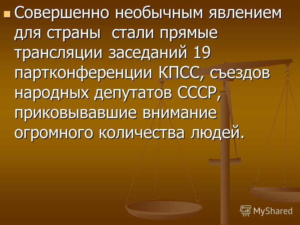 Совершенно необычным явлением для страны стали прямые трансляции заседаний 19 партконференции КПСС, съездов народных депутатов СССР, приковывавшие внимание огромного количества людей. Совершенно необычным явлением для страны стали прямые трансляции з