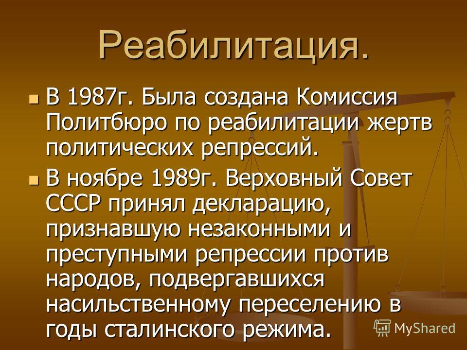 Реабилитация. В 1987г. Была создана Комиссия Политбюро по реабилитации жертв политических репрессий. В 1987г. Была создана Комиссия Политбюро по реабилитации жертв политических репрессий. В ноябре 1989г. Верховный Совет СССР принял декларацию, призна