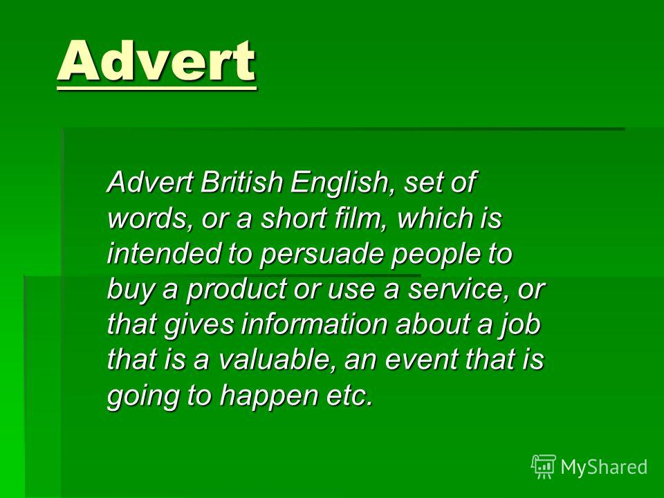 Advert Advert British English, set of words, or a short film, which is intended to persuade people to buy a product or use a service, or that gives information about a job that is a valuable, an event that is going to happen etc.