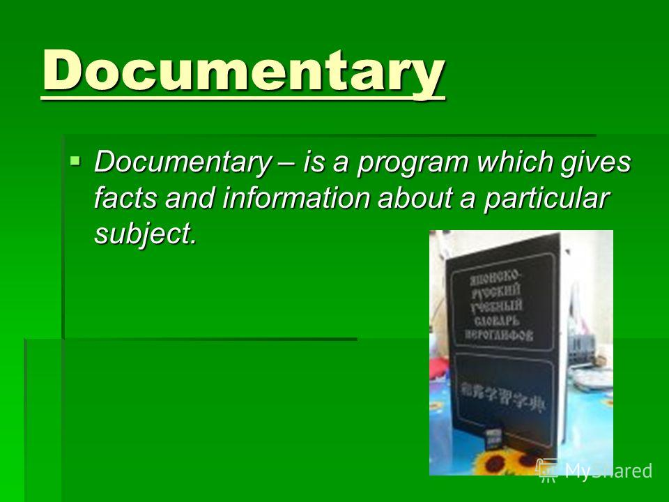 Documentary Documentary – is a program which gives facts and information about a particular subject. Documentary – is a program which gives facts and information about a particular subject.