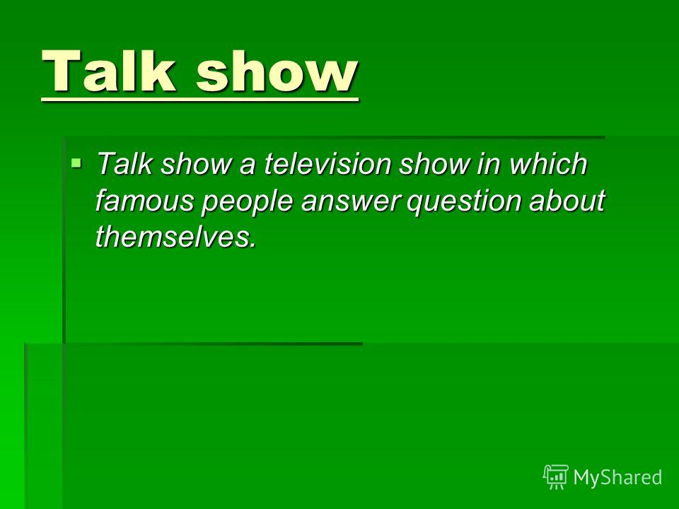Talk show Talk show a television show in which famous people answer question about themselves. Talk show a television show in which famous people answer question about themselves.