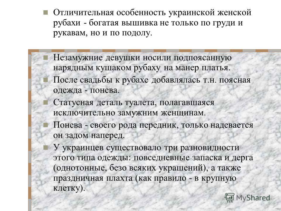 Основу женского костюма составляет длинная рубашка - кошуля, сорочка. Она длиннее мужской и состоит из двух частей - нижняя часть (пiдтичка) шьется из более грубой материи. Цельные женские рубахи (додiльнi) у украинцев считались парадной одеждой, так