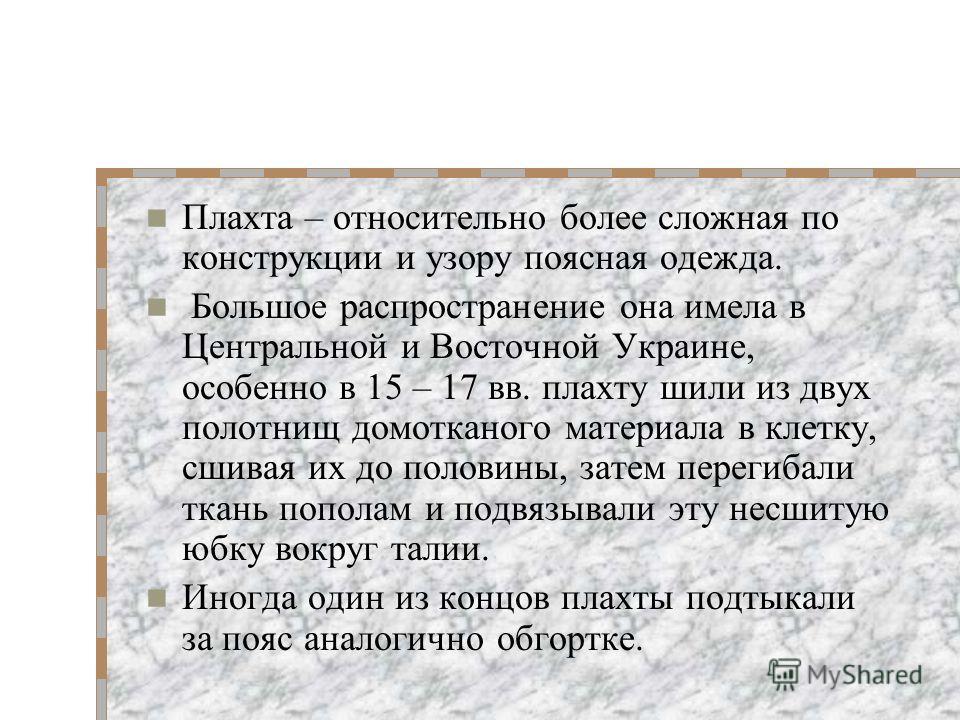 Отличительная особенность украинской женской рубахи - богатая вышивка не только по груди и рукавам, но и по подолу. Незамужние девушки носили подпоясанную нарядным кушаком рубаху на манер платья. После свадьбы к рубахе добавлялась т.н. поясная одежда