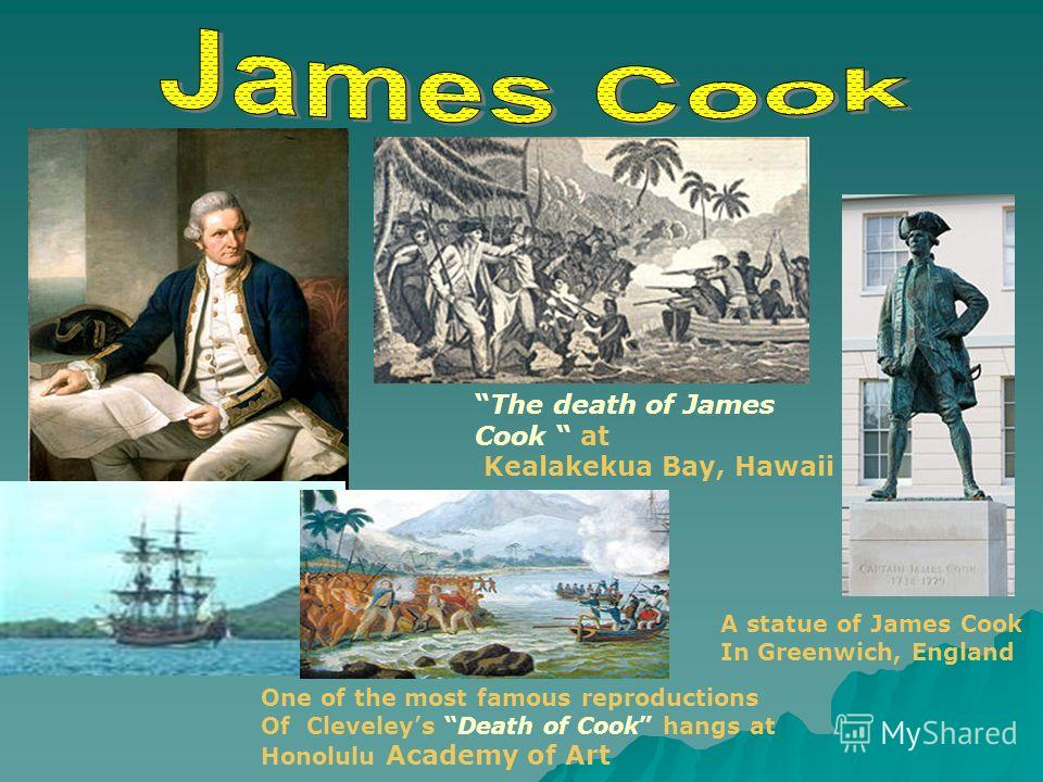 The death of James Cook at Kealakekua Bay, Hawaii One of the most famous reproductions Of Cleveleys Death of Cook hangs at Honolulu Academy of Art A statue of James Cook In Greenwich, England