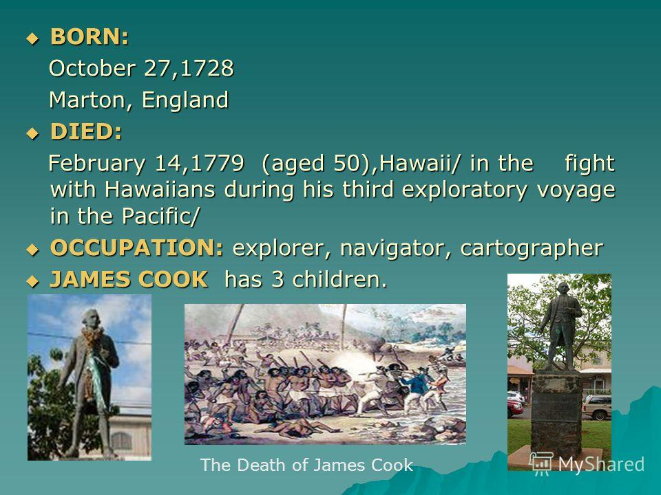 BORN: October 27,1728 Marton, England DIED: February 14,1779 (aged 50),Hawaii/ in the fight with Hawaiians during his third exploratory voyage in the Pacific/ OCCUPATION: explorer, navigator, cartographer JAMES COOK has 3 children. The Death of James