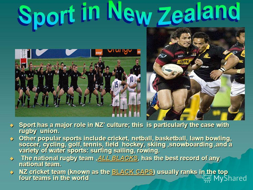Sport has a major role in NZ culture; this is particularly the case with rugby union. Other popular sports include cricket, netball, basketball, lawn bowling, soccer, cycling, golf, tennis, field hockey, skiing,snowboarding,and a variety of water spo