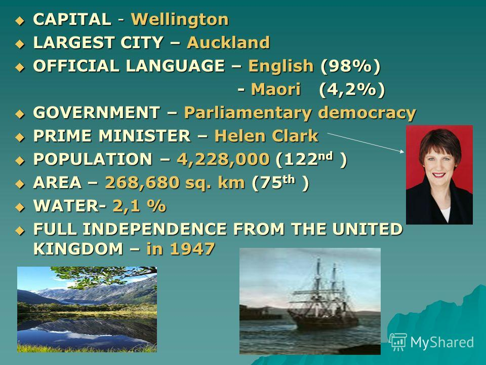 CAPITAL - Wellington LARGEST CITY – Auckland OFFICIAL LANGUAGE – English (98%) - Maori (4,2%) GOVERNMENT – Parliamentary democracy PRIME MINISTER – Helen Clark POPULATION – 4,228,000 (122nd ) AREA – 268,680 sq. km (75th ) WATER- 2,1 % FULL INDEPENDEN